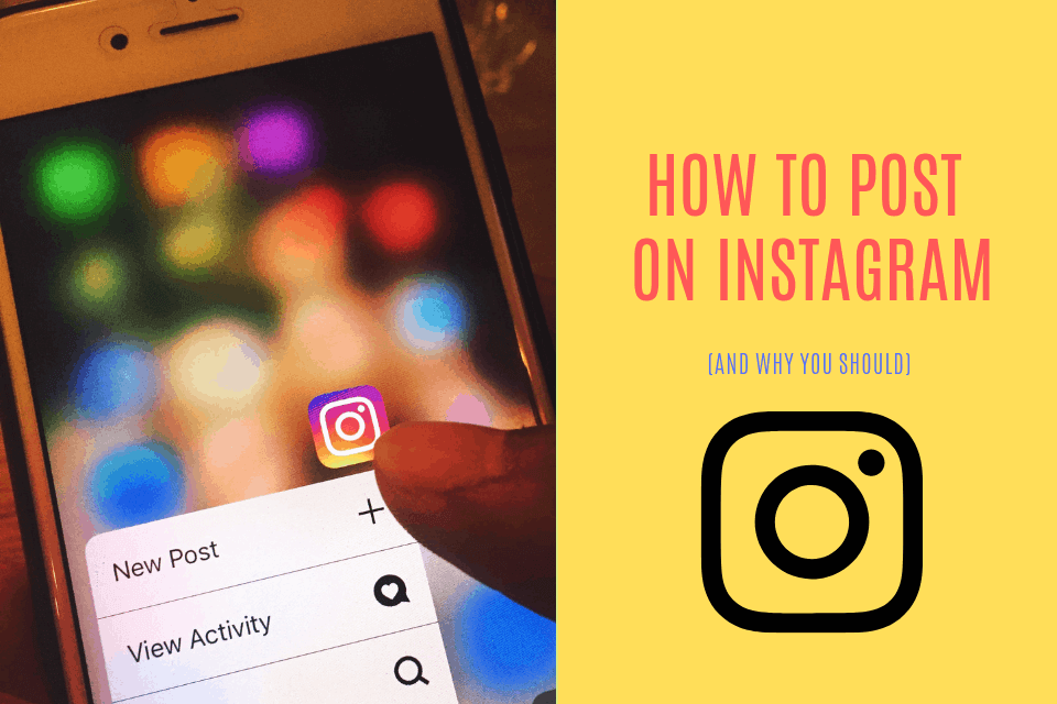How Do You Post on Instagram (And Why You Should) – 2020