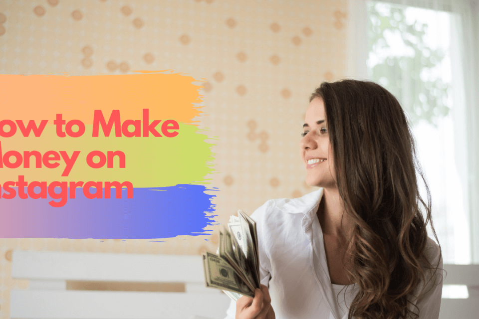 How to Make Money on Instagram: $$$ Guide (Updated – 2019)