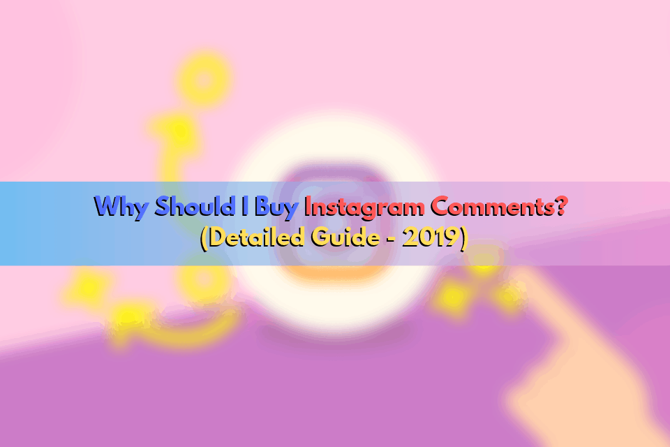 Why Should I Buy Instagram Comments? (Detailed Guide – 2019)
